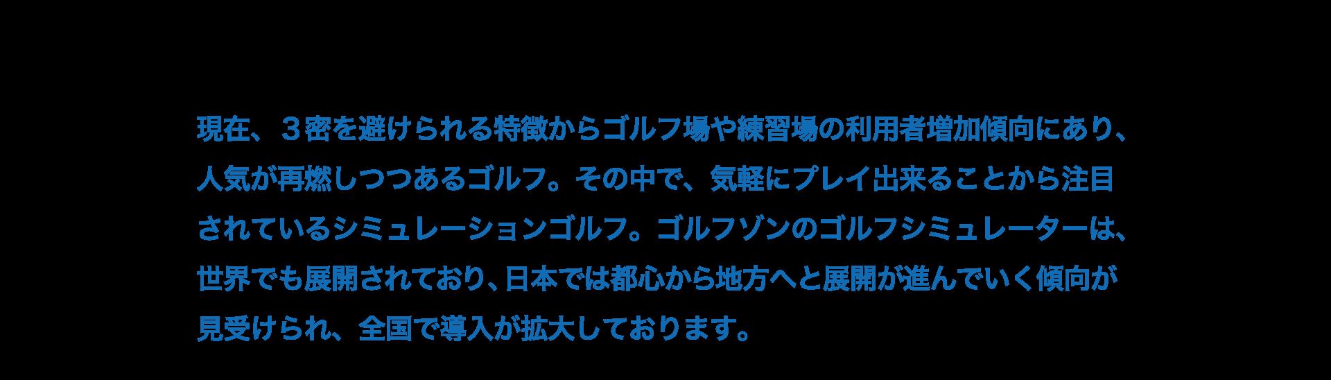 ゴルフゾンのゴルフシミュレーターは、世界でも展開されており、日本では都心から地方へと展開が進んでいく傾向が見受けられ、全国で導入が拡大しております。